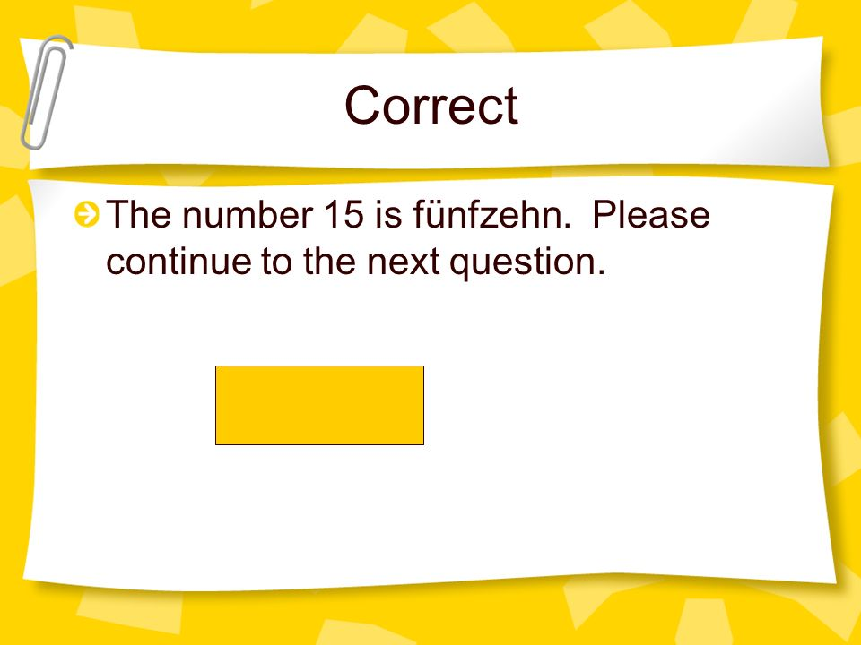 Correct The number 15 is fünfzehn. Please continue to the next question.