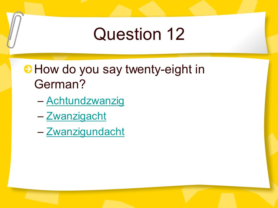 Question 12 How do you say twenty-eight in German Achtundzwanzig