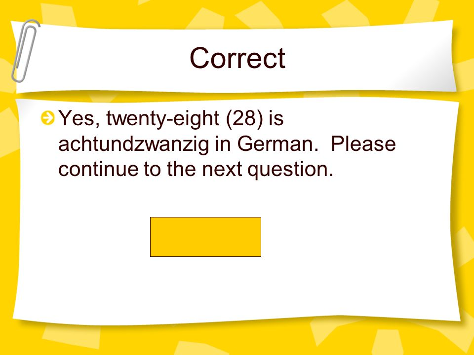 Correct Yes, twenty-eight (28) is achtundzwanzig in German. Please continue to the next question.