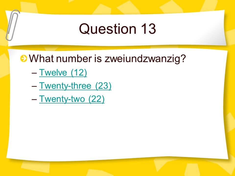 Question 13 What number is zweiundzwanzig Twelve (12)