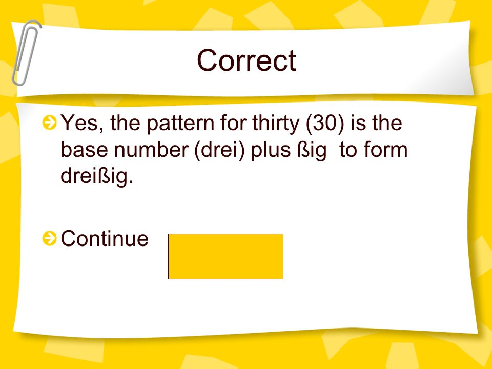Correct Yes, the pattern for thirty (30) is the base number (drei) plus ßig to form dreißig.