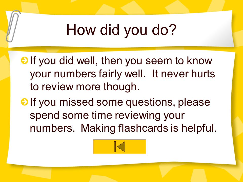 How did you do If you did well, then you seem to know your numbers fairly well. It never hurts to review more though.