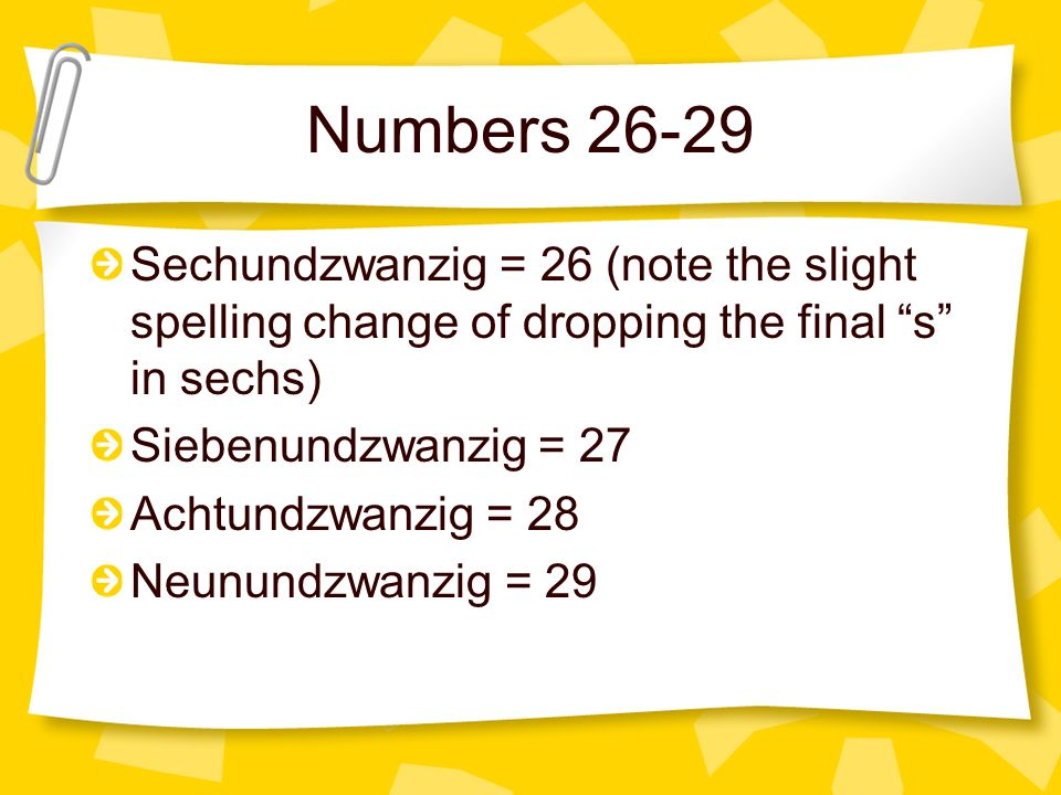 Numbers 26-29 Sechundzwanzig = 26 (note the slight spelling change of dropping the final s in sechs)