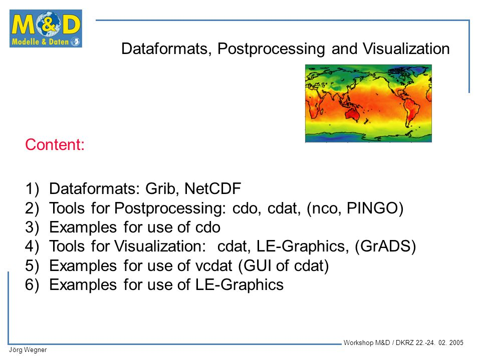 Content: Dataformats: Grib, NetCDF. Tools for Postprocessing: cdo, cdat, (nco, PINGO) Examples for use of cdo.
