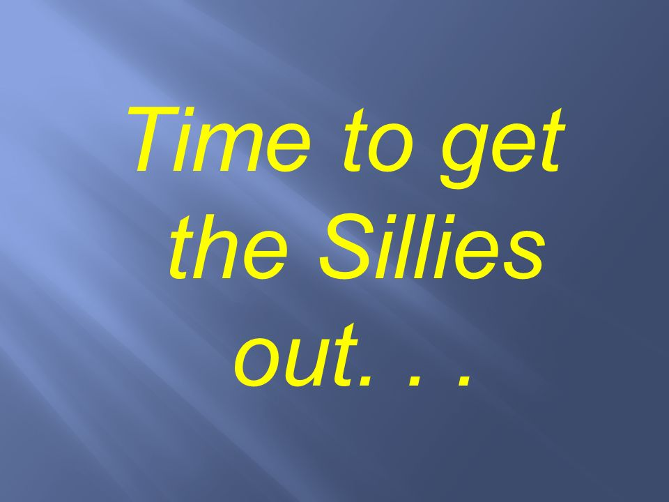 Time to get the Sillies out. . .