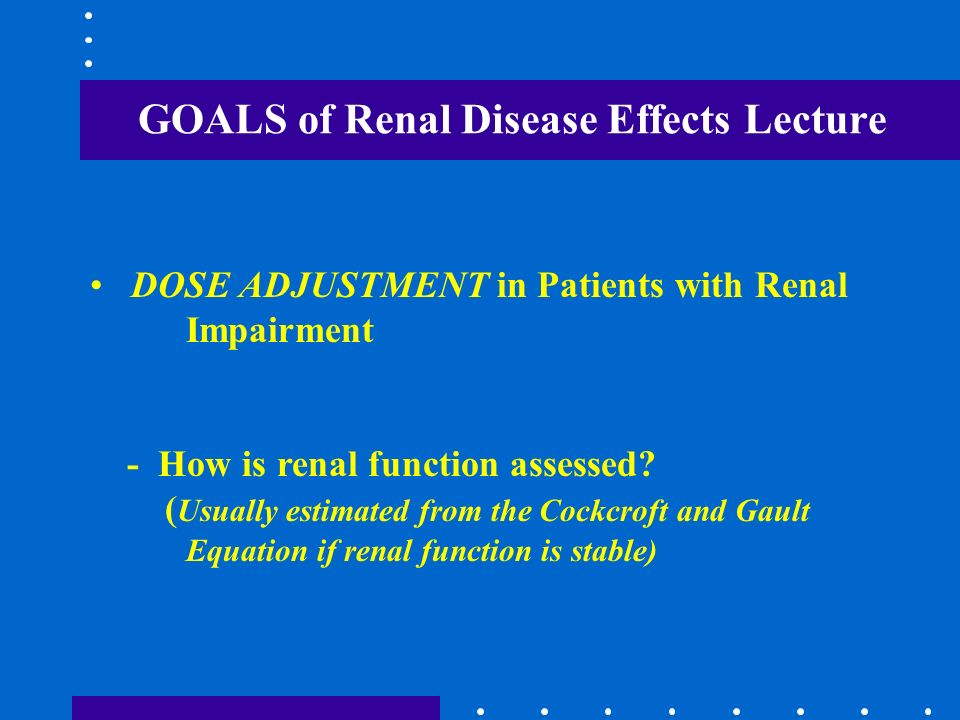 dose adjustment in renal disease Dose adjustment for certain drugs is required in patients with reduced renal function to avoid toxicity as many drugs are eliminated by the kidneys the aim of this.
