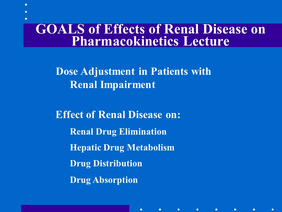 GOALS of Effects of Renal Disease on Pharmacokinetics Lecture