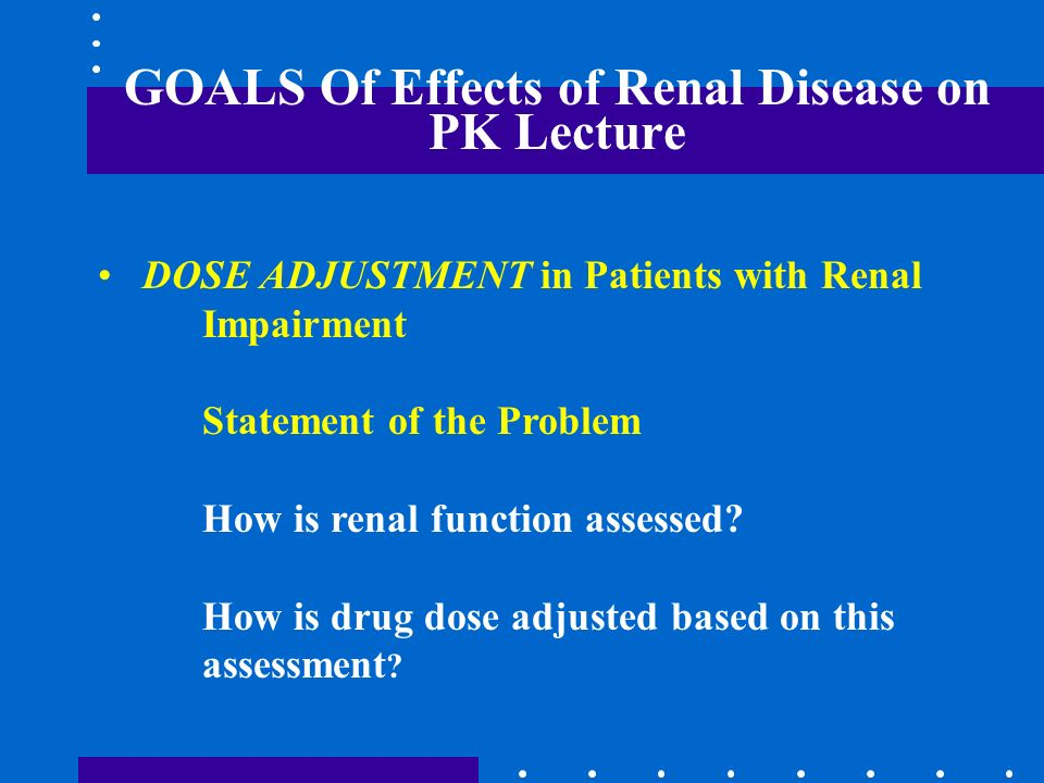 GOALS Of Effects of Renal Disease on PK Lecture