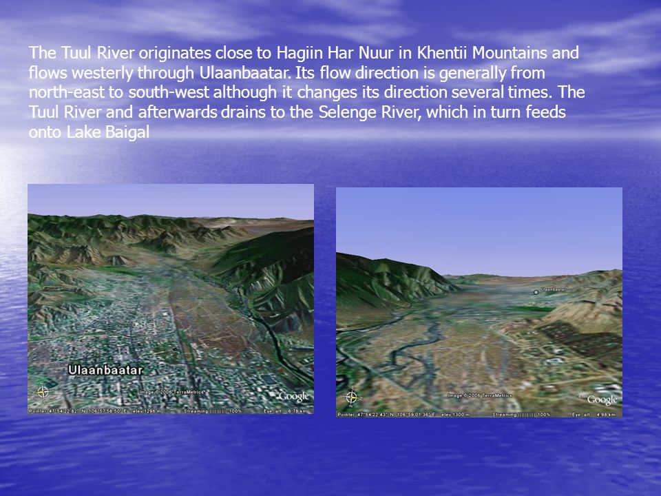 The Tuul River originates close to Hagiin Har Nuur in Khentii Mountains and flows westerly through Ulaanbaatar.