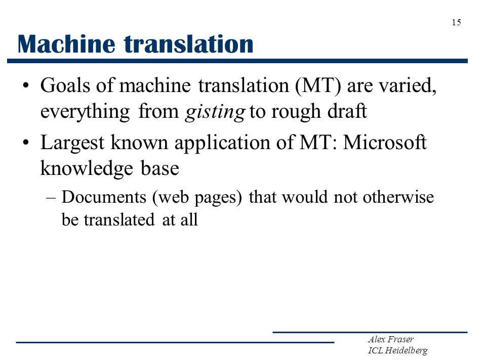 Machine translation Goals of machine translation (MT) are varied, everything from gisting to rough draft.