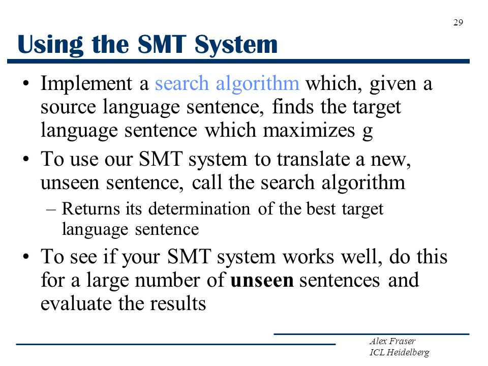 Using the SMT System Implement a search algorithm which, given a source language sentence, finds the target language sentence which maximizes g.