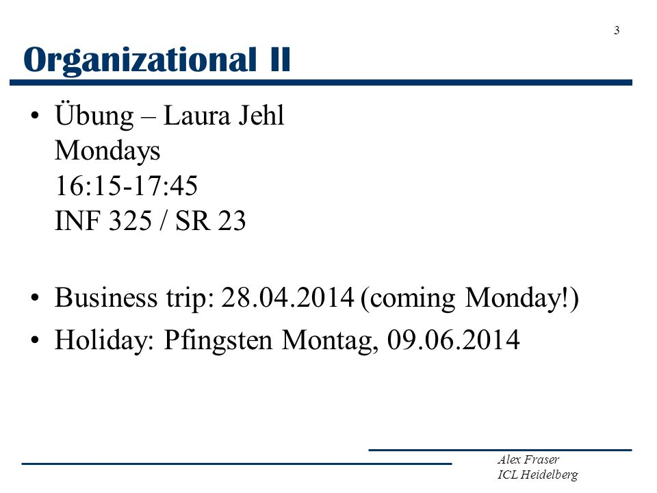 Organizational II Übung – Laura Jehl Mondays 16:15-17:45 INF 325 / SR 23. Business trip: 28.04.2014 (coming Monday!)
