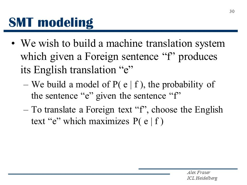 SMT modeling We wish to build a machine translation system which given a Foreign sentence f produces its English translation e