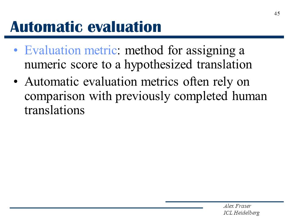 Automatic evaluation Evaluation metric: method for assigning a numeric score to a hypothesized translation.
