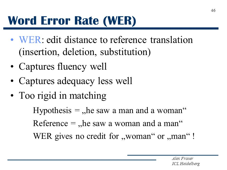 Word Error Rate (WER) WER: edit distance to reference translation (insertion, deletion, substitution)