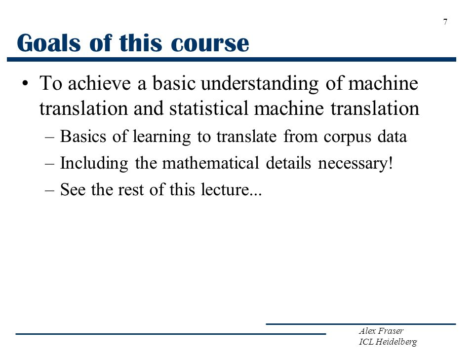 Goals of this course To achieve a basic understanding of machine translation and statistical machine translation.