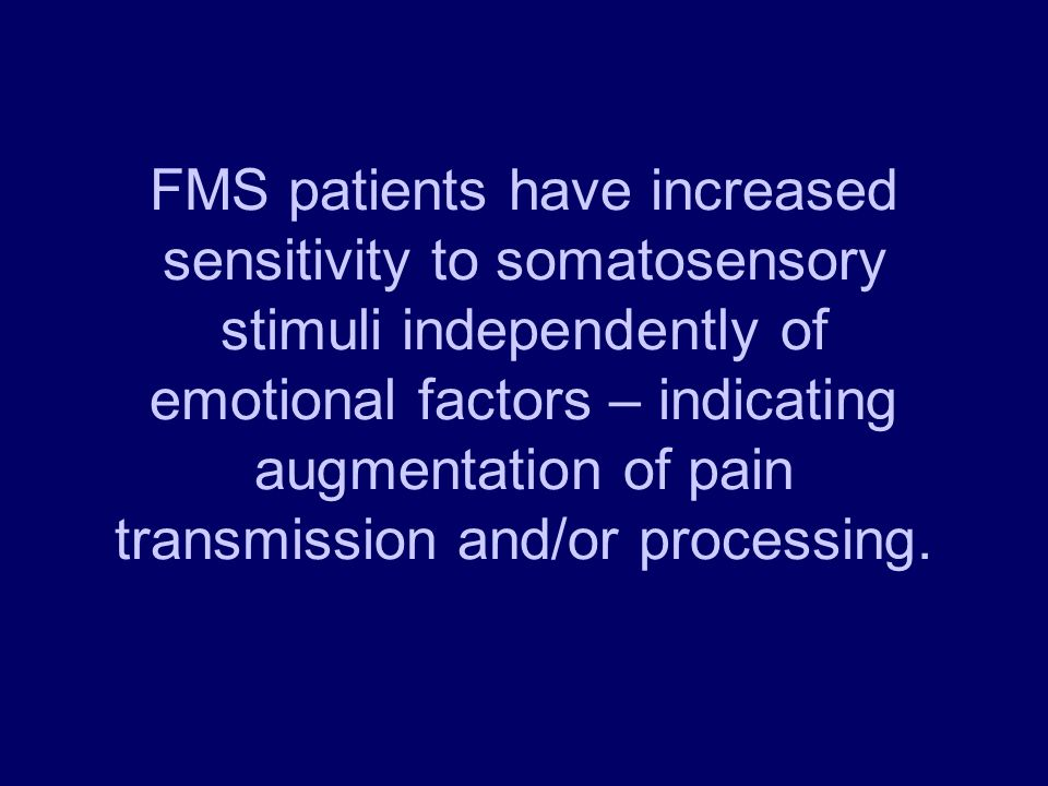 FMS patients have increased sensitivity to somatosensory stimuli independently of emotional factors – indicating augmentation of pain transmission and/or processing.