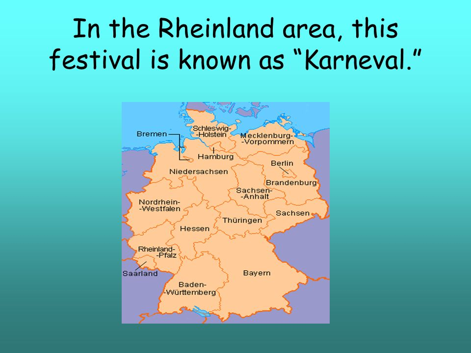 In the Rheinland area, this festival is known as Karneval.