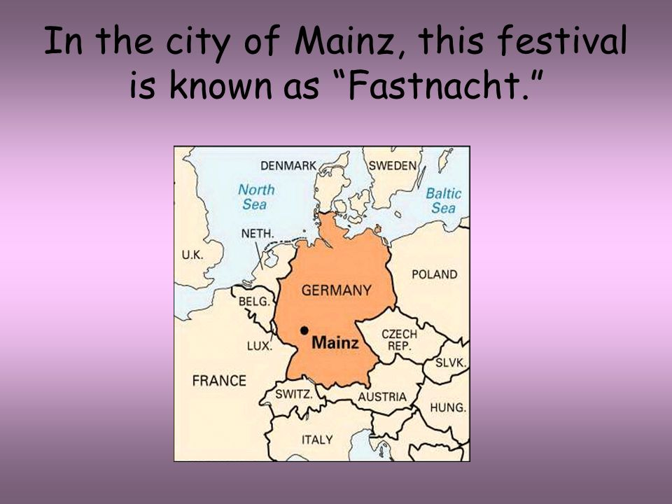 In the city of Mainz, this festival is known as Fastnacht.