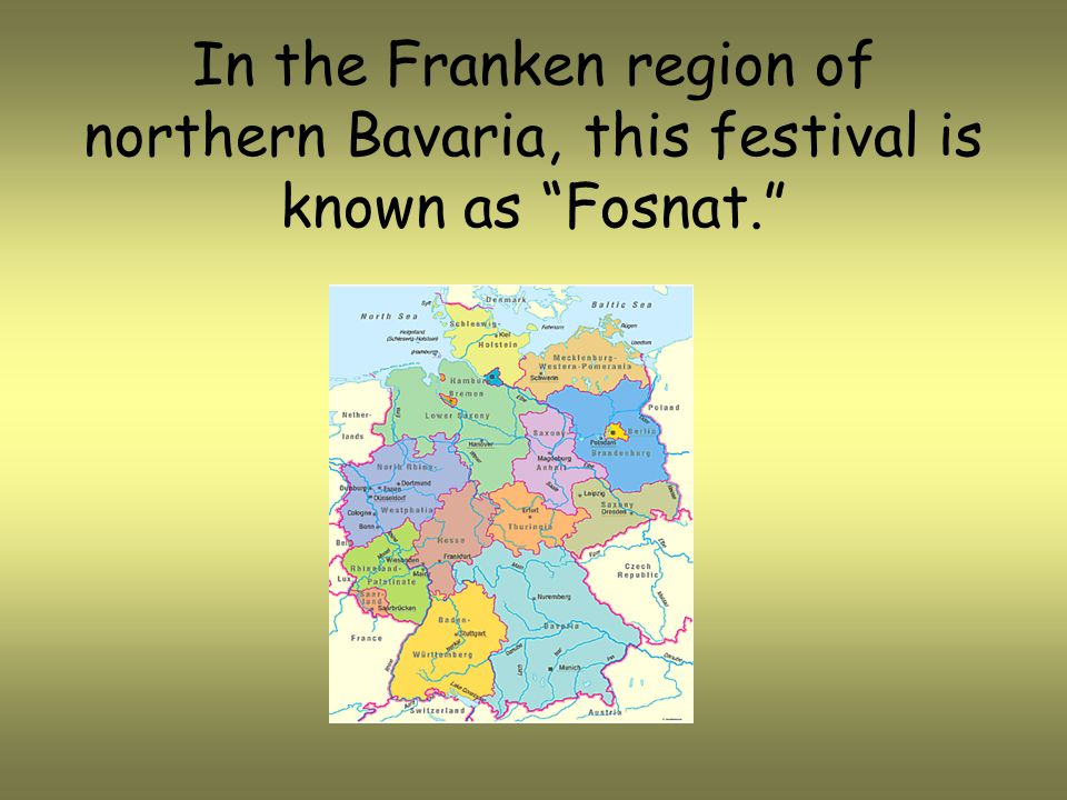 In the Franken region of northern Bavaria, this festival is known as Fosnat.