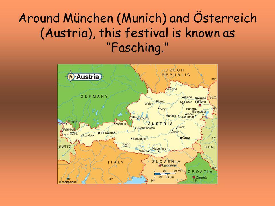 Around München (Munich) and Österreich (Austria), this festival is known as Fasching.