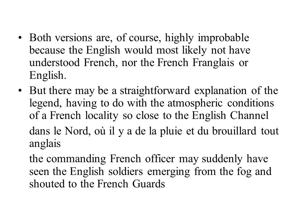 Both versions are, of course, highly improbable because the English would most likely not have understood French, nor the French Franglais or English.