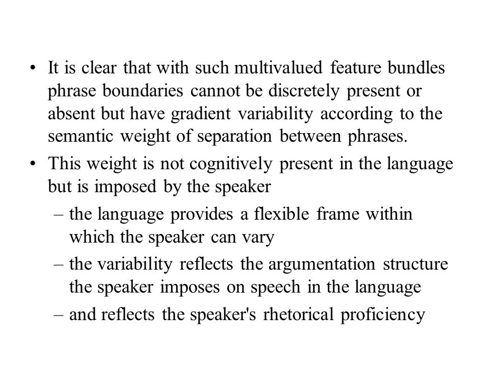 It is clear that with such multivalued feature bundles phrase boundaries cannot be discretely present or absent but have gradient variability according to the semantic weight of separation between phrases.
