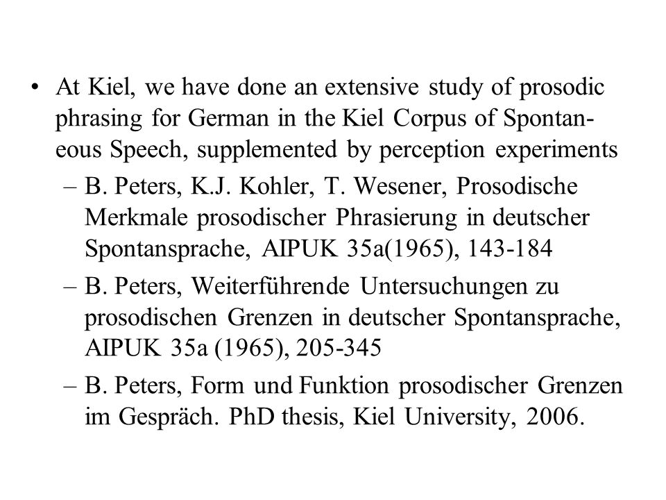 At Kiel, we have done an extensive study of prosodic phrasing for German in the Kiel Corpus of Spontan-eous Speech, supplemented by perception experiments