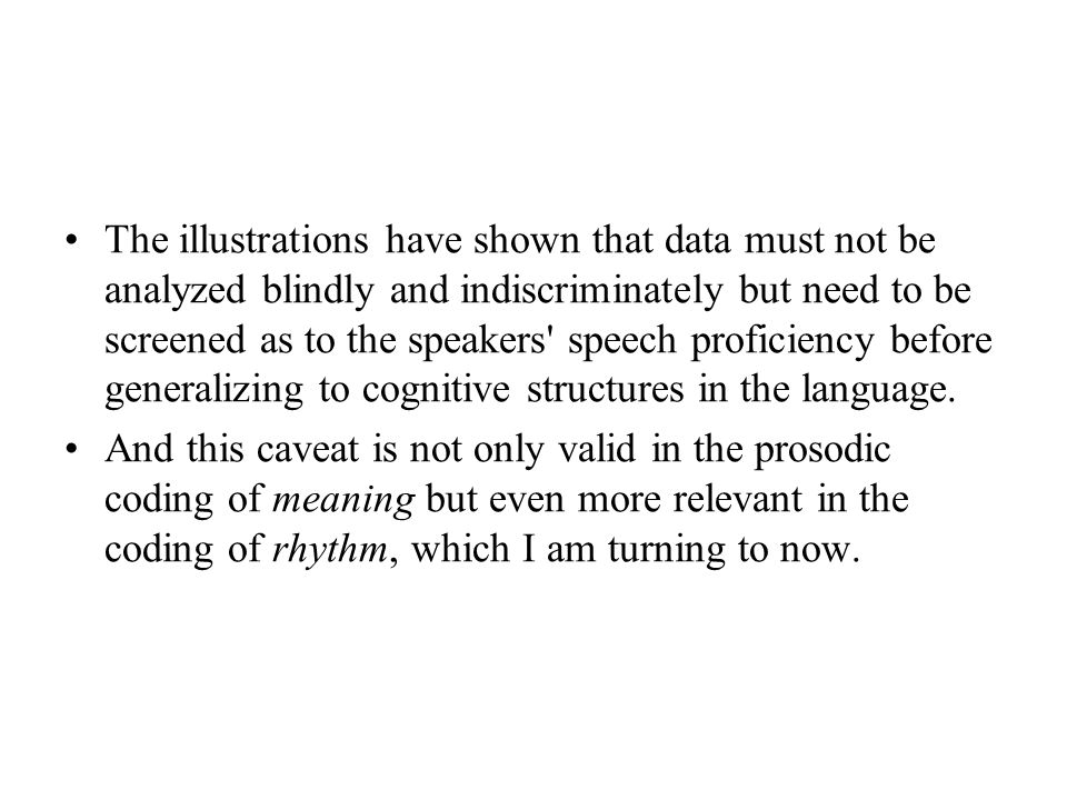 The illustrations have shown that data must not be analyzed blindly and indiscriminately but need to be screened as to the speakers speech proficiency before generalizing to cognitive structures in the language.