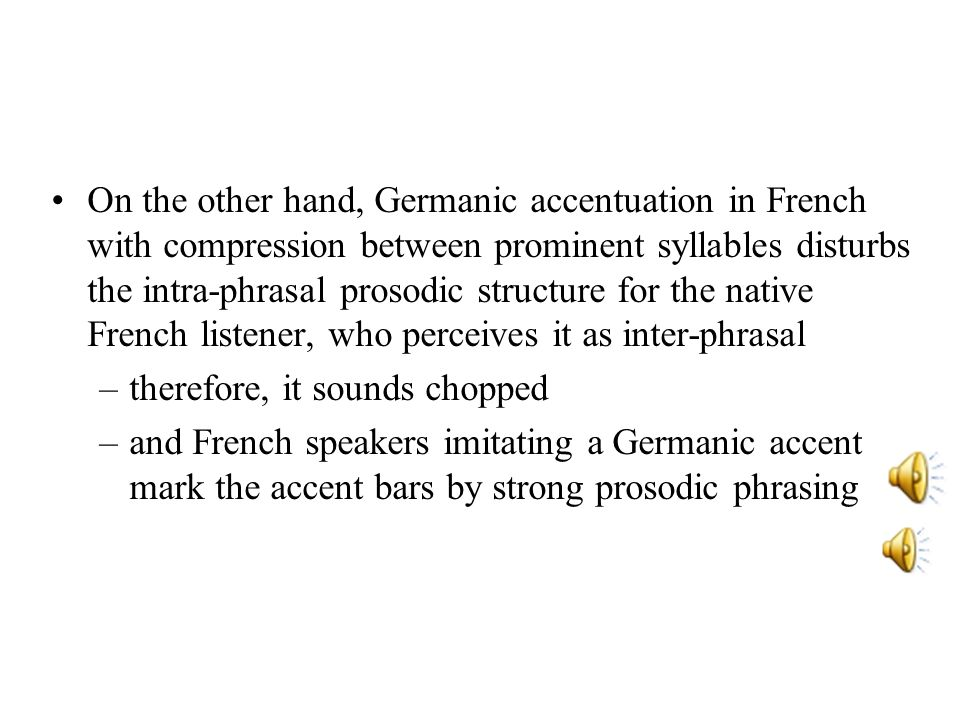 On the other hand, Germanic accentuation in French with compression between prominent syllables disturbs the intra-phrasal prosodic structure for the native French listener, who perceives it as inter-phrasal