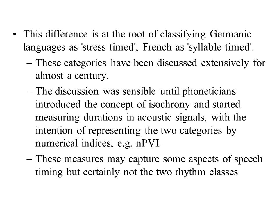This difference is at the root of classifying Germanic languages as stress-timed , French as syllable-timed .