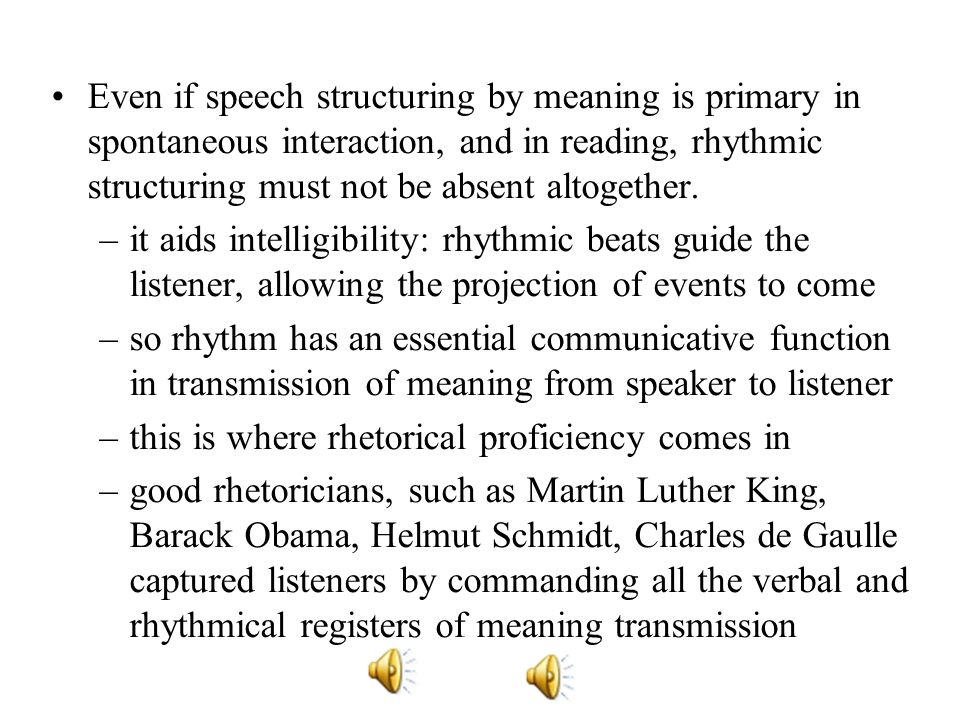 Even if speech structuring by meaning is primary in spontaneous interaction, and in reading, rhythmic structuring must not be absent altogether.