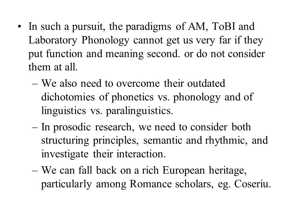 In such a pursuit, the paradigms of AM, ToBI and Laboratory Phonology cannot get us very far if they put function and meaning second. or do not consider them at all.