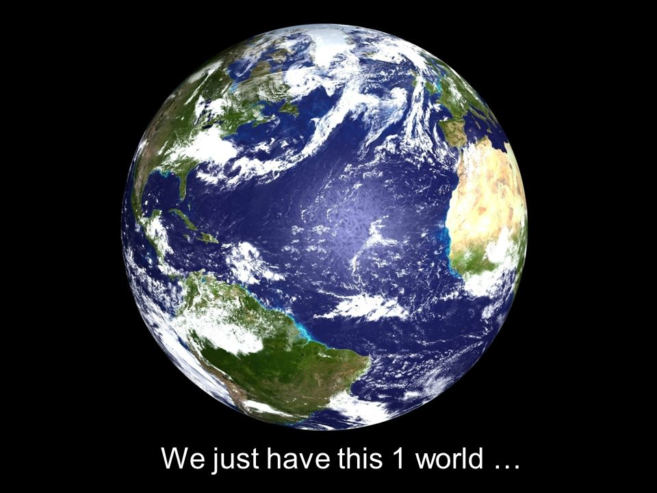 We just have this 1 world …