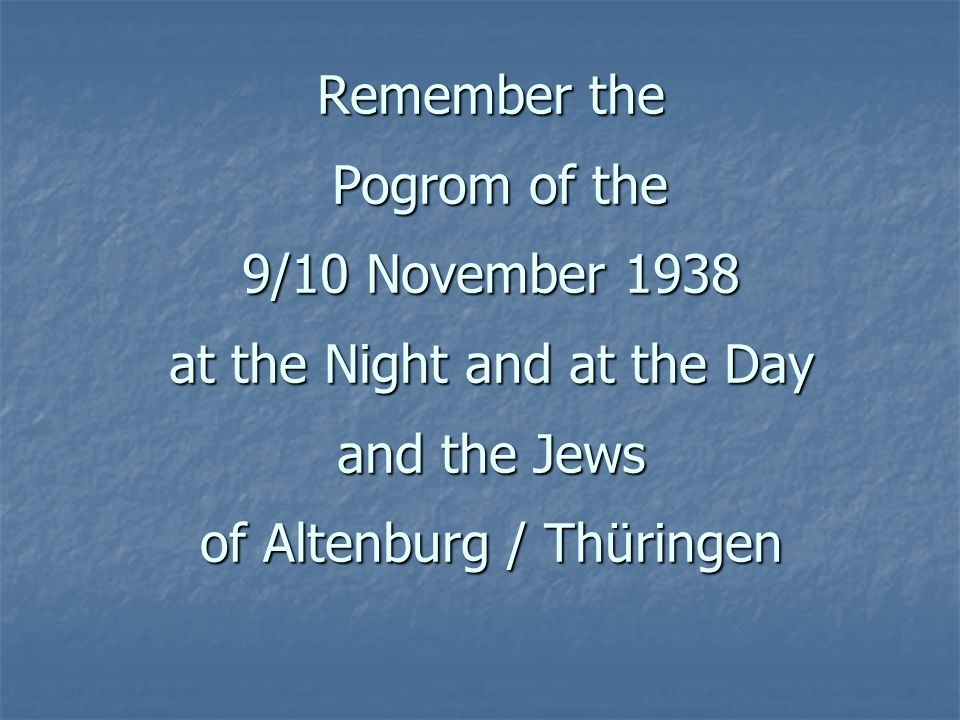 Remember the Pogrom of the 9/10 November 1938 at the Night and at the Day and the Jews of Altenburg / Thüringen
