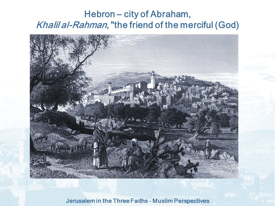 Hebron – city of Abraham, Khalil al-Rahman, the friend of the merciful (God)