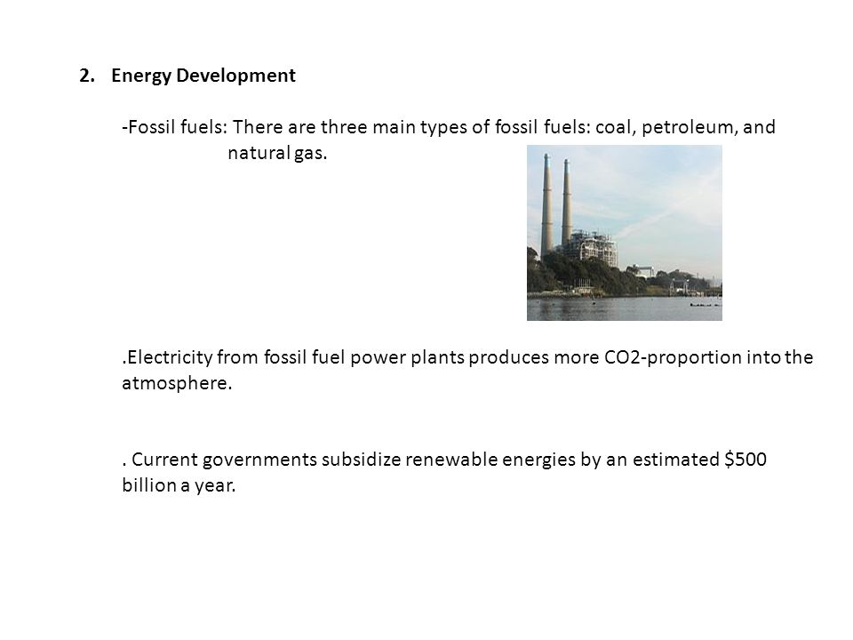 Energy Development -Fossil fuels: There are three main types of fossil fuels: coal, petroleum, and natural gas.