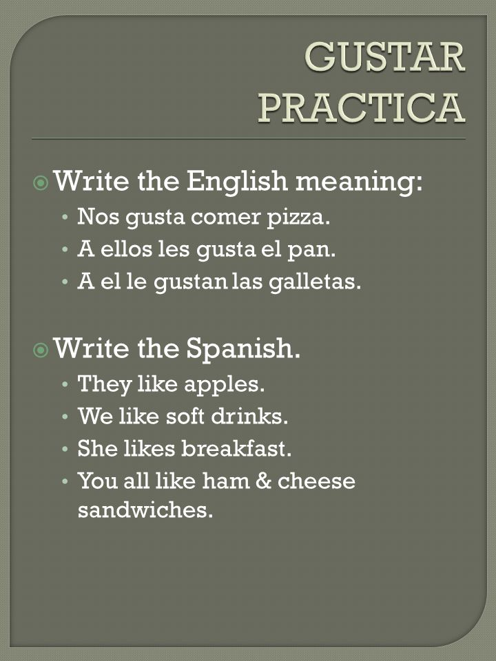 GUSTAR PRACTICA Write the English meaning: Write the Spanish.