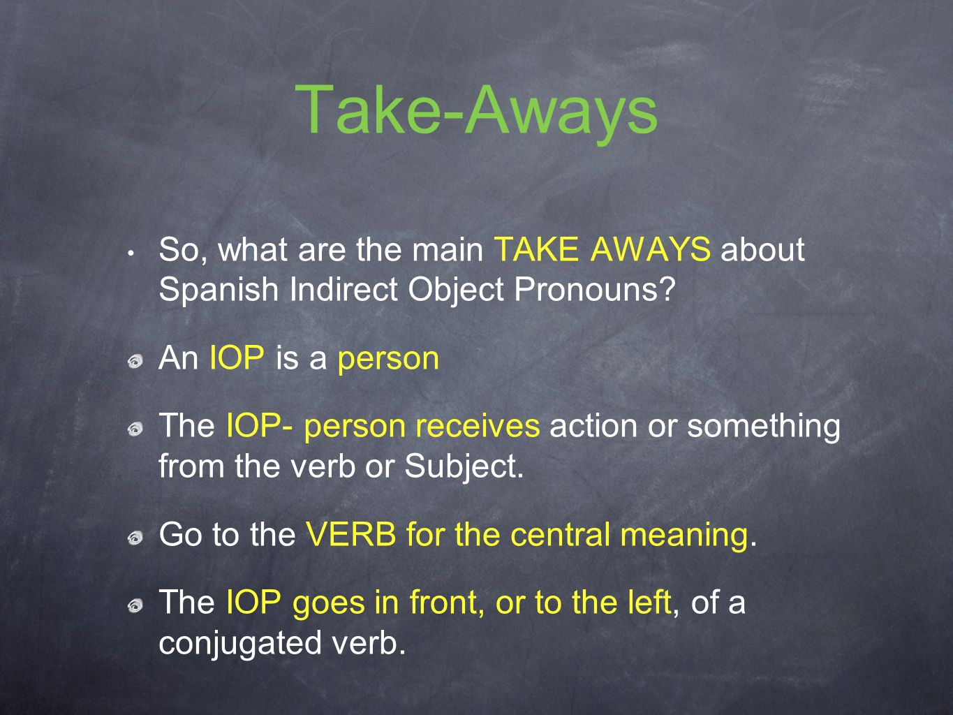 Take-Aways So, what are the main TAKE AWAYS about Spanish Indirect Object Pronouns An IOP is a person.