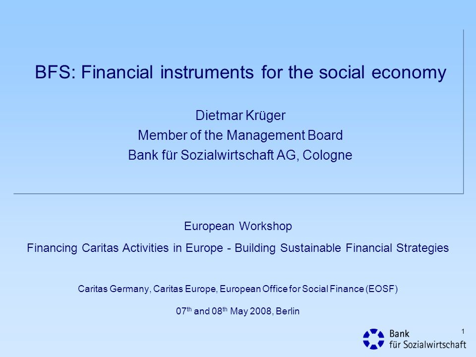 BFS: Financial instruments for the social economy Dietmar Krüger Member of the Management Board Bank für Sozialwirtschaft AG, Cologne