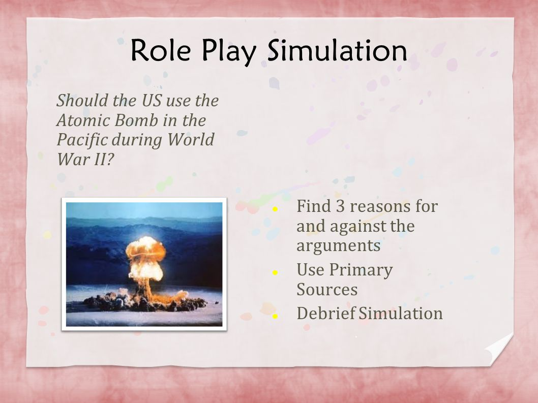 Role Play Simulation Should the US use the Atomic Bomb in the Pacific during World War II Find 3 reasons for and against the arguments.