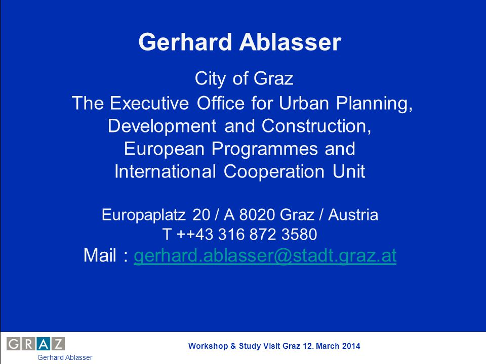 Gerhard Ablasser City of Graz The Executive Office for Urban Planning, Development and Construction, European Programmes and International Cooperation Unit Europaplatz 20 / A 8020 Graz / Austria T ++43 316 872 3580 Mail : gerhard.ablasser@stadt.graz.at