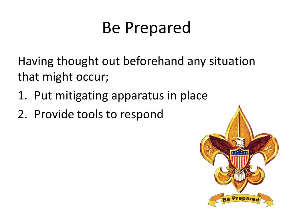 Be Prepared Having thought out beforehand any situation that might occur; Put mitigating apparatus in place.