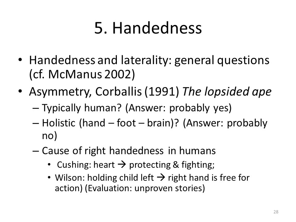 5. Handedness Handedness and laterality: general questions (cf. McManus 2002) Asymmetry, Corballis (1991) The lopsided ape.