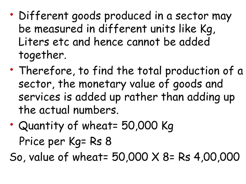 Different goods produced in a sector may be measured in different units like Kg, Liters etc and hence cannot be added together.