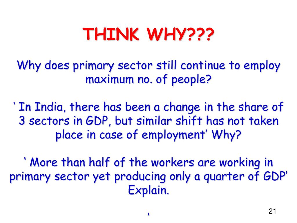 THINK WHY. Why does primary sector still continue to employ maximum no