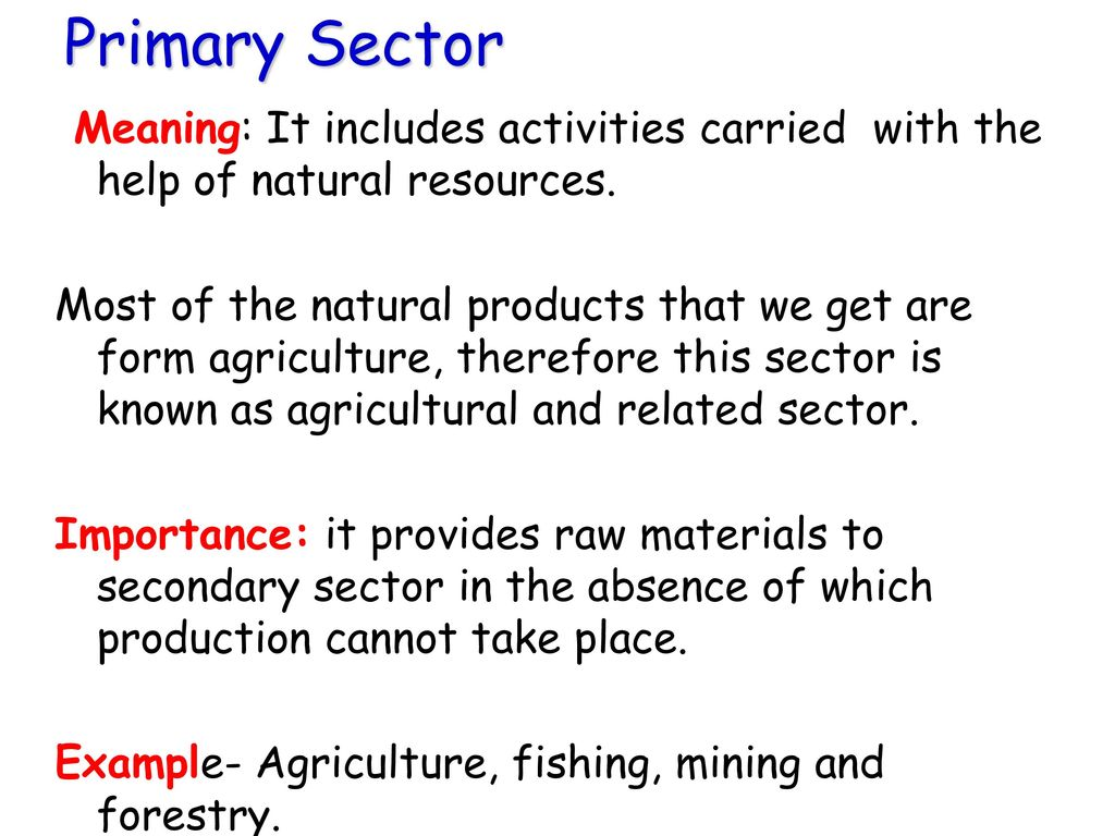 Primary Sector Meaning: It includes activities carried with the help of natural resources.