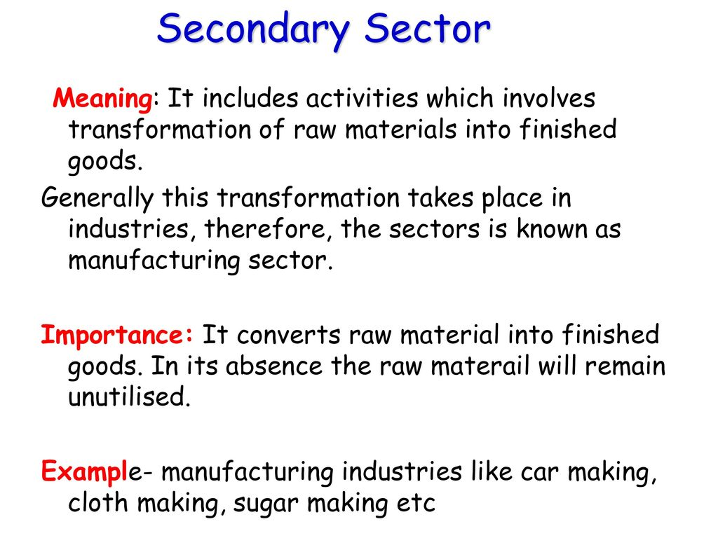 Secondary Sector Meaning: It includes activities which involves transformation of raw materials into finished goods.