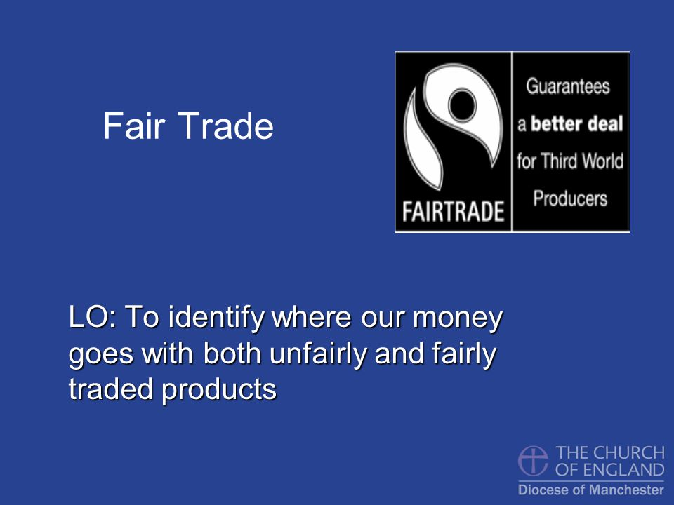 Fair Trade LO: To identify where our money goes with both unfairly and fairly traded products