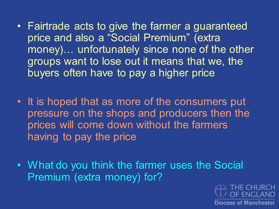 Fairtrade acts to give the farmer a guaranteed price and also a Social Premium (extra money)… unfortunately since none of the other groups want to lose out it means that we, the buyers often have to pay a higher price